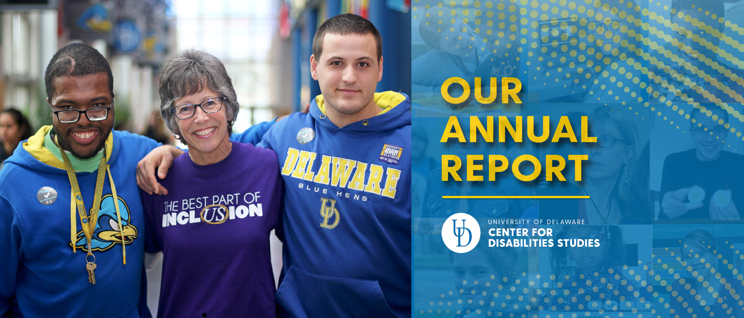 Text reads Our Annual Report accompanied by the Center for Disabilities Studies logo. The Annual Report cover photo is displayed to the left. In it, a female educator with short gray hair stands arm-in-arm with two young men, both wearing University of Delaware branded sweatshirts. The educator's shirt reads The Best Part of Inclusion with the US in the last word circled. All are smiling.