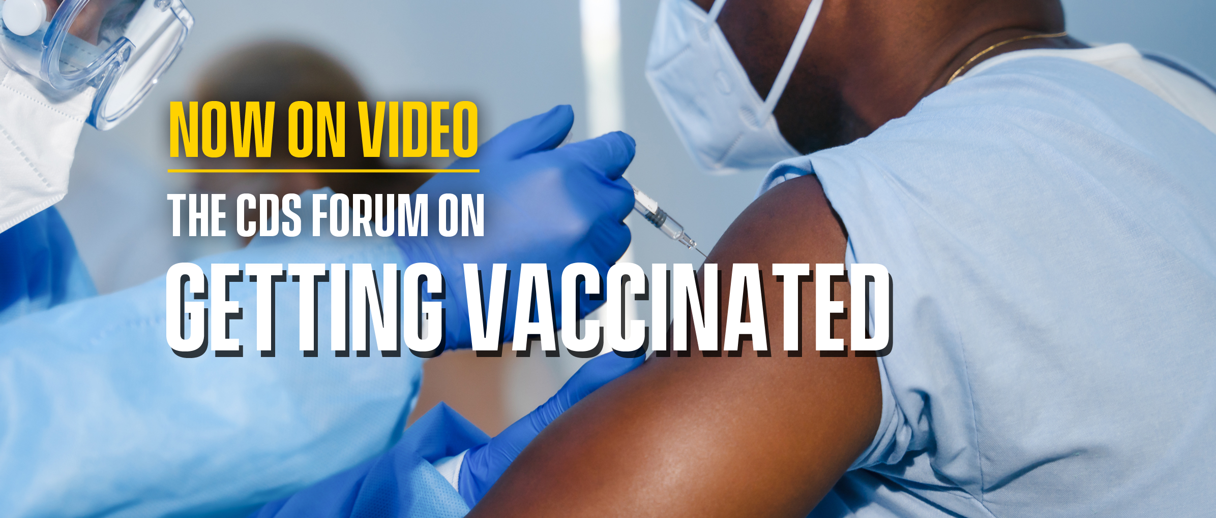 Text reads Now on Video The CDS Forum on Getting Vaccinated. Background image depicts a Black man holding his bare arm out for a medical worker in a sterile gown, goggles and gloves to give him a shot.